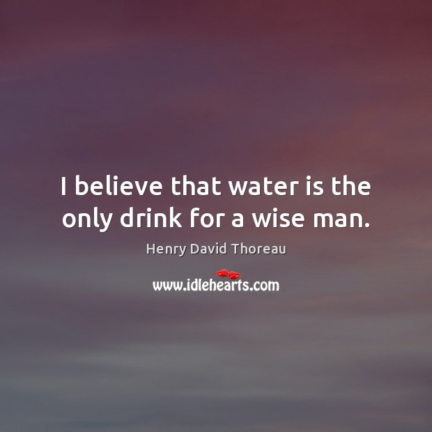 I believe that water is the only drink for a wise man. Image