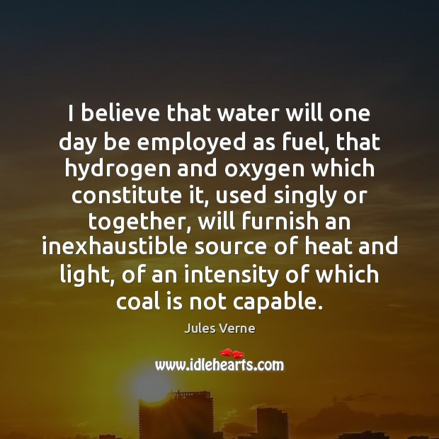 I believe that water will one day be employed as fuel, that Image