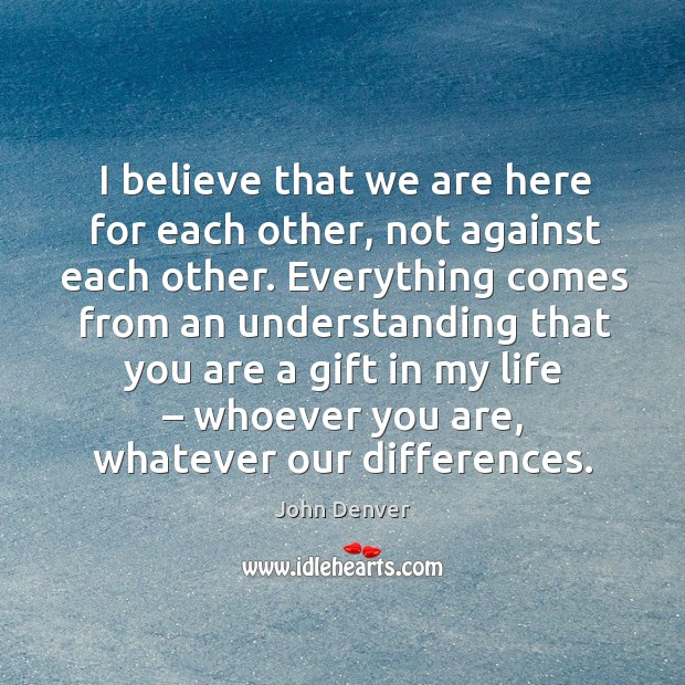 I believe that we are here for each other, not against each other. Image