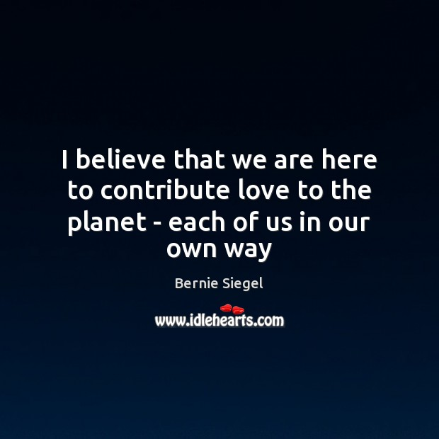 Image, I believe that we are here to contribute love to the planet – each of us in our own way