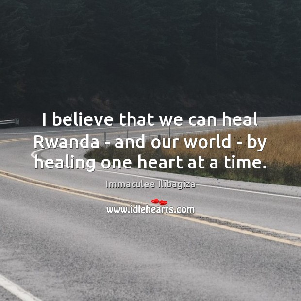 I believe that we can heal Rwanda – and our world – by healing one heart at a time. Image