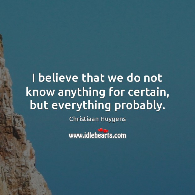 I believe that we do not know anything for certain, but everything probably. Image