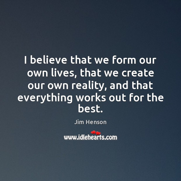 I believe that we form our own lives, that we create our Image