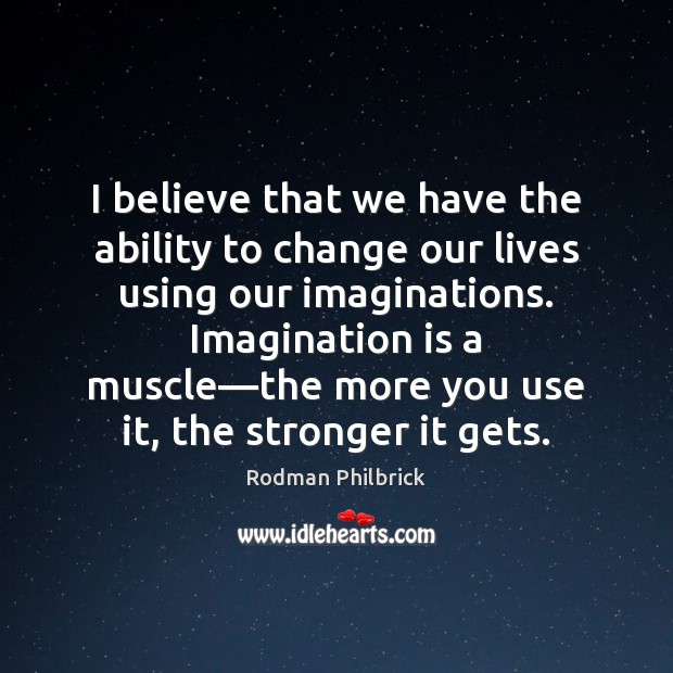 I believe that we have the ability to change our lives using Rodman Philbrick Picture Quote