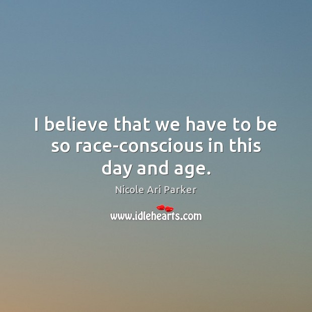 Image, I believe that we have to be so race-conscious in this day and age.