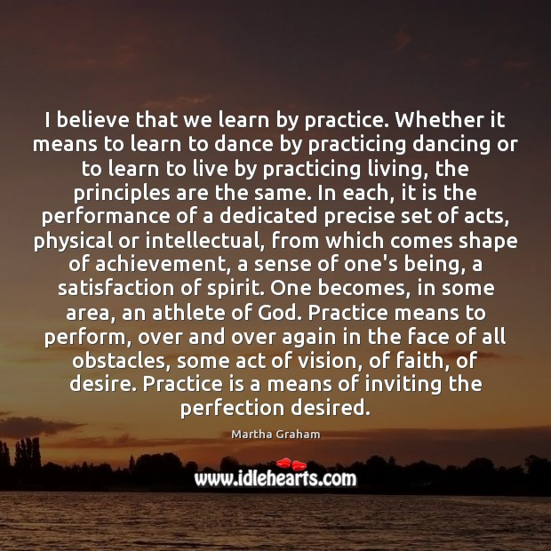 I believe that we learn by practice. Whether it means to learn Martha Graham Picture Quote