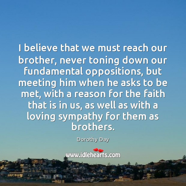 I believe that we must reach our brother, never toning down our Dorothy Day Picture Quote