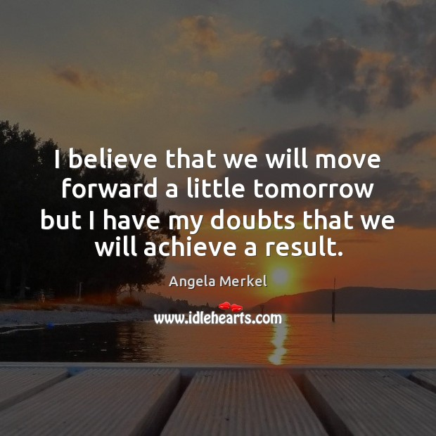 I believe that we will move forward a little tomorrow but I Angela Merkel Picture Quote