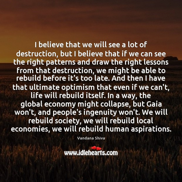 I believe that we will see a lot of destruction, but I Vandana Shiva Picture Quote