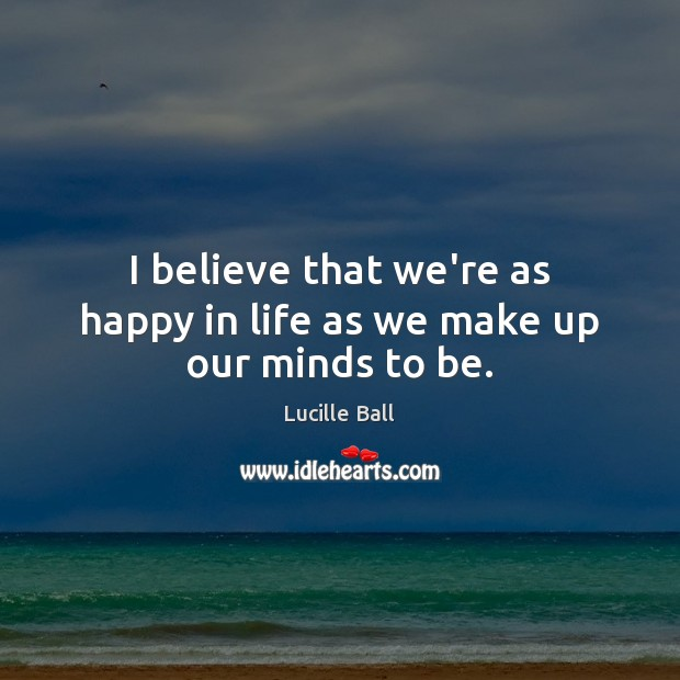 I believe that we're as happy in life as we make up our minds to be. Image