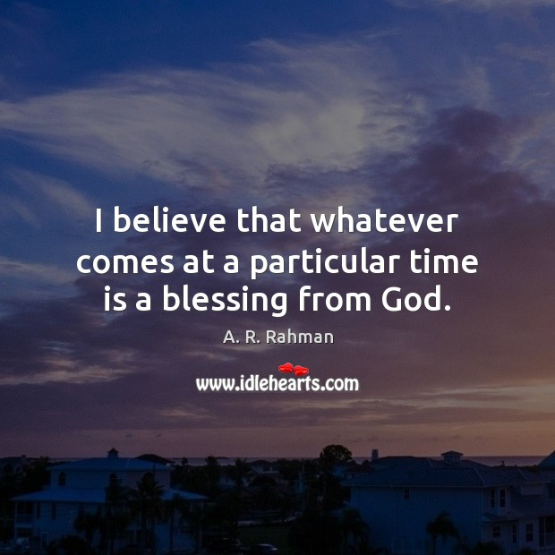 I believe that whatever comes at a particular time is a blessing from God. A. R. Rahman Picture Quote