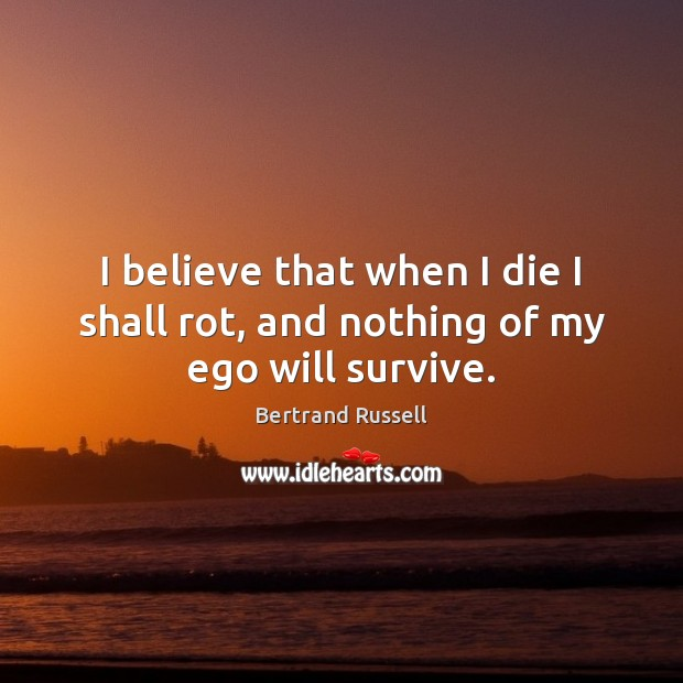 I believe that when I die I shall rot, and nothing of my ego will survive. Image