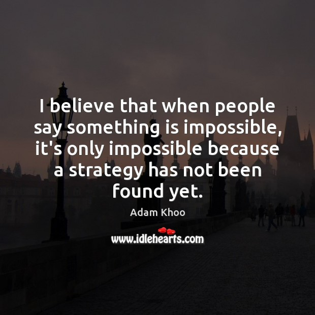 I believe that when people say something is impossible, it's only impossible Image