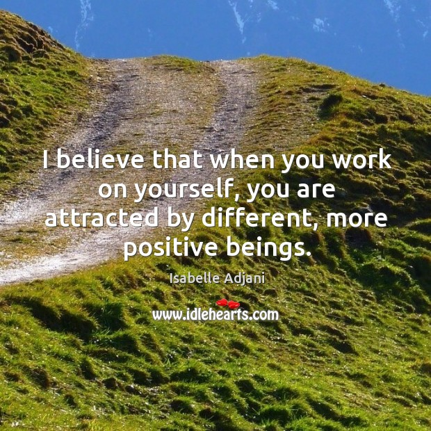I believe that when you work on yourself, you are attracted by different, more positive beings. Isabelle Adjani Picture Quote