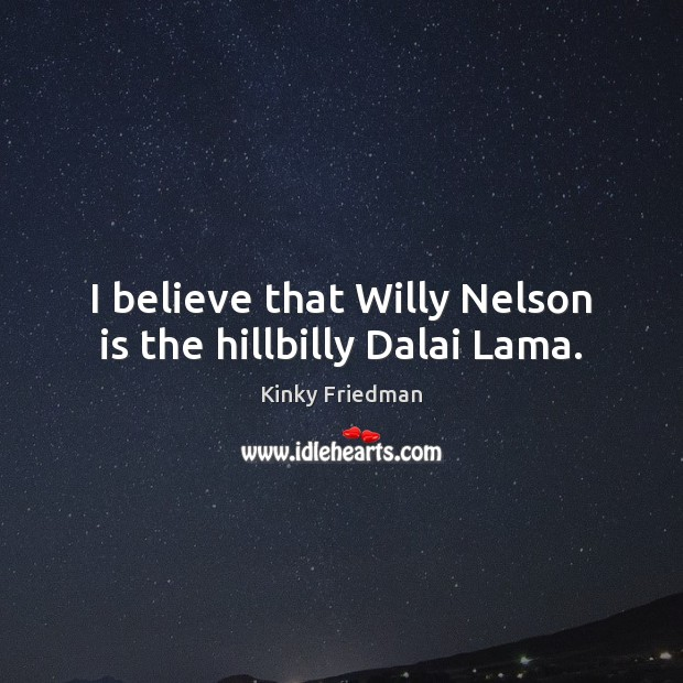 Image, I believe that Willy Nelson is the hillbilly Dalai Lama.