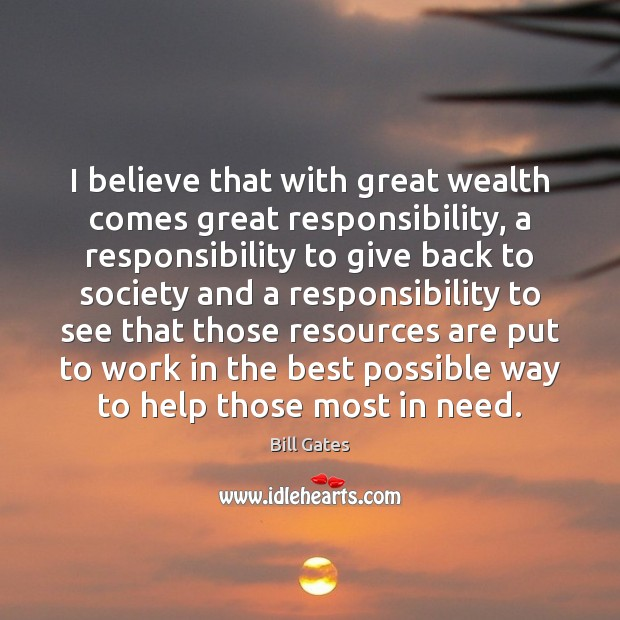 I believe that with great wealth comes great responsibility, a responsibility to Image