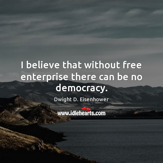 Image, I believe that without free enterprise there can be no democracy.