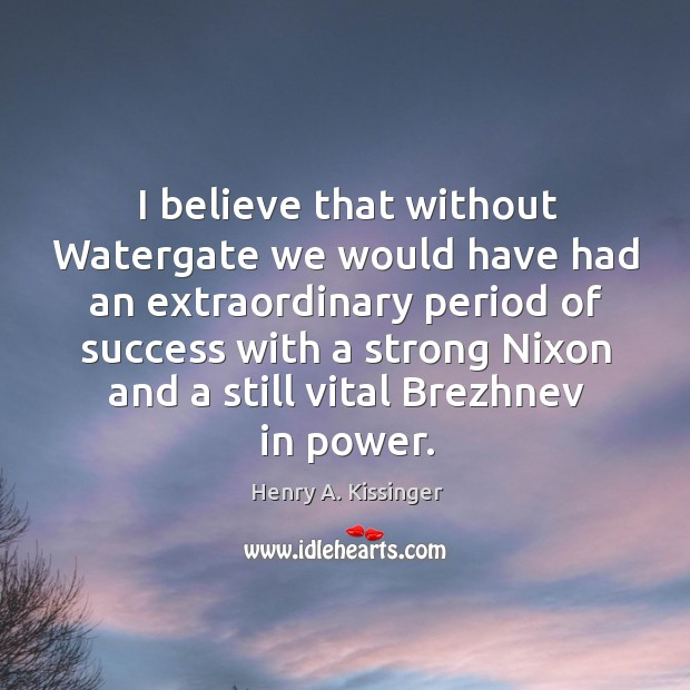 I believe that without Watergate we would have had an extraordinary period Image