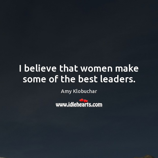 Image, I believe that women make some of the best leaders.