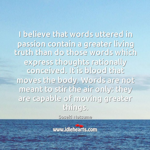 I believe that words uttered in passion contain a greater living truth Image