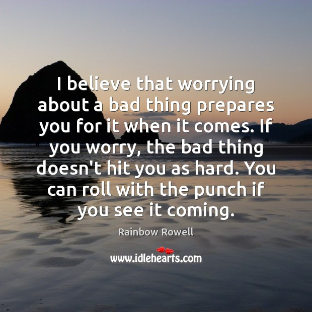 I believe that worrying about a bad thing prepares you for it Rainbow Rowell Picture Quote