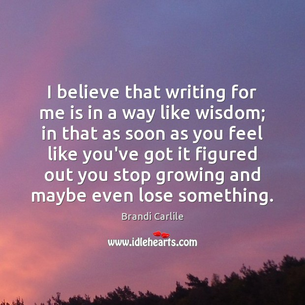 Image, I believe that writing for me is in a way like wisdom;