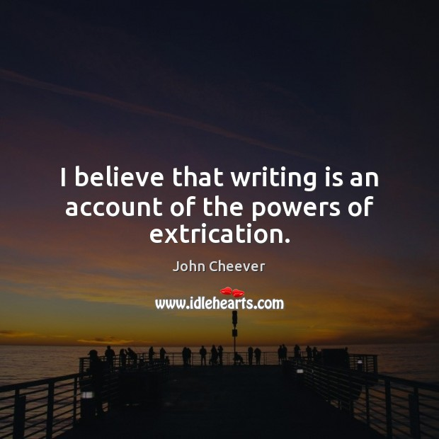 I believe that writing is an account of the powers of extrication. John Cheever Picture Quote