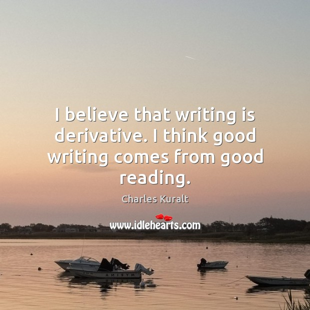 I believe that writing is derivative. I think good writing comes from good reading. Charles Kuralt Picture Quote
