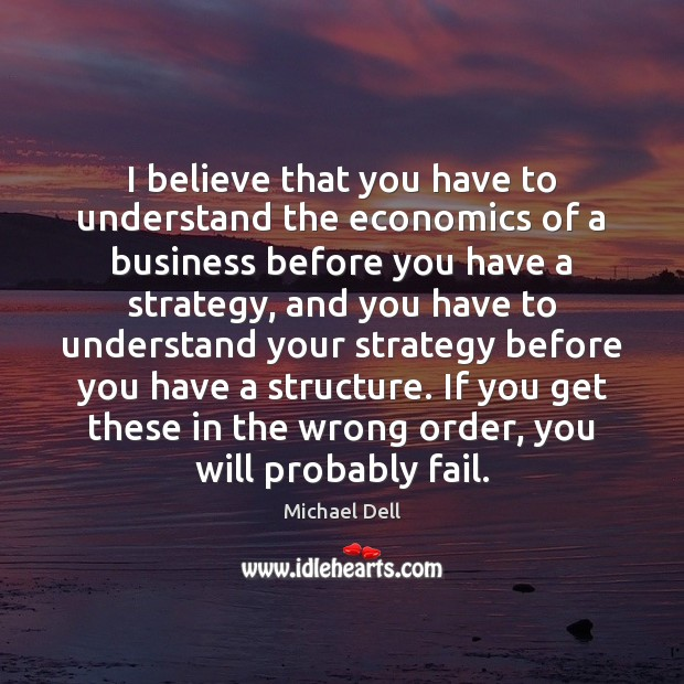 I believe that you have to understand the economics of a business Michael Dell Picture Quote