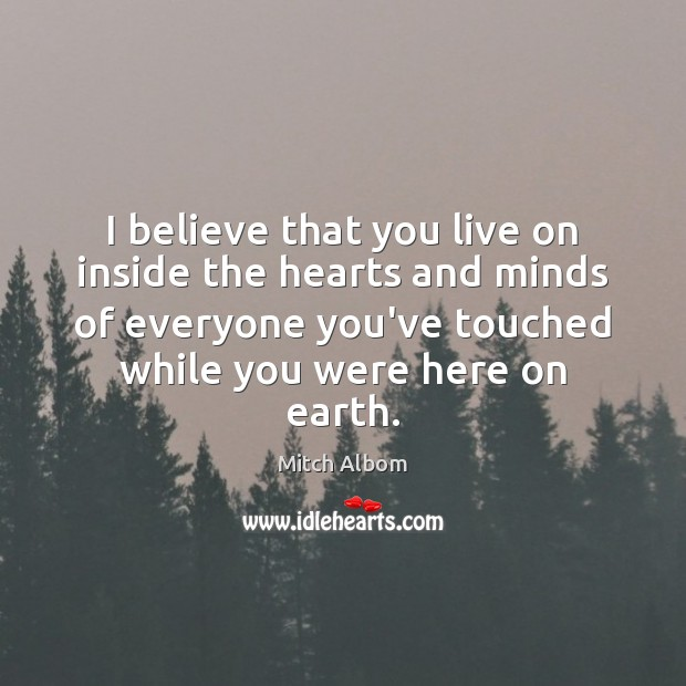I believe that you live on inside the hearts and minds of Mitch Albom Picture Quote