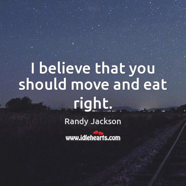 I believe that you should move and eat right. Randy Jackson Picture Quote