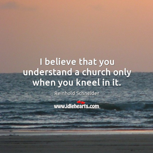 I believe that you understand a church only when you kneel in it. Image