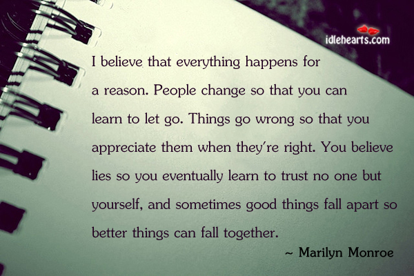 I Believe That Everything Happens For A Reason. People Change…