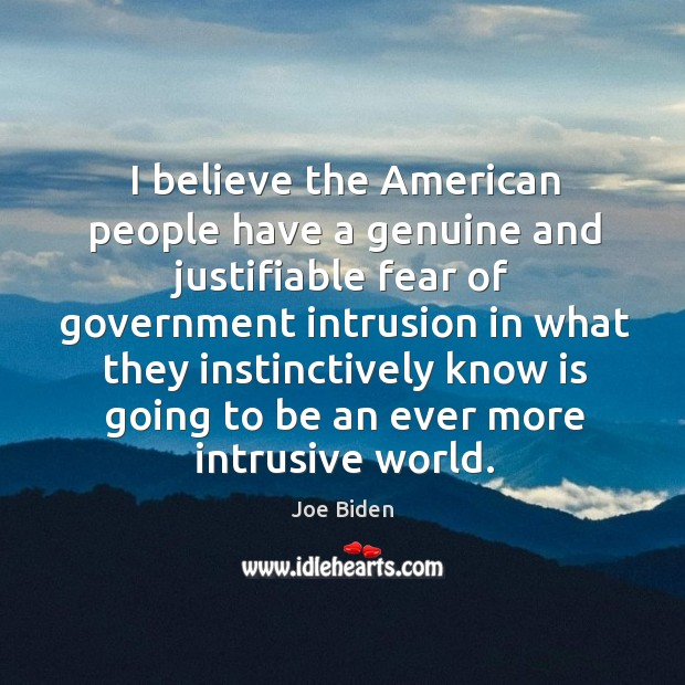 I believe the american people have a genuine and justifiable fear of government Image