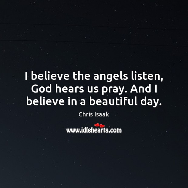 I believe the angels listen, God hears us pray. And I believe in a beautiful day. Chris Isaak Picture Quote