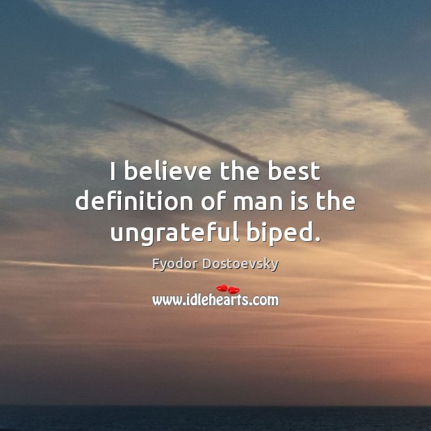 Image, I believe the best definition of man is the ungrateful biped.