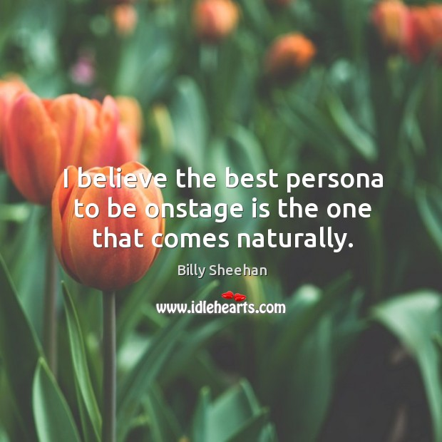 I believe the best persona to be onstage is the one that comes naturally. Image