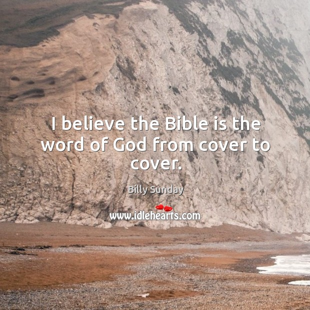 I believe the bible is the word of God from cover to cover. Billy Sunday Picture Quote