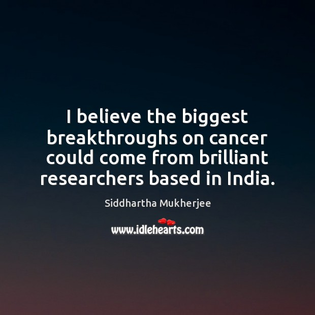 I believe the biggest breakthroughs on cancer could come from brilliant researchers Image