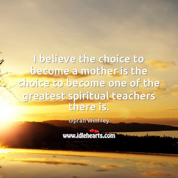 I believe the choice to become a mother is the choice to Oprah Winfrey Picture Quote