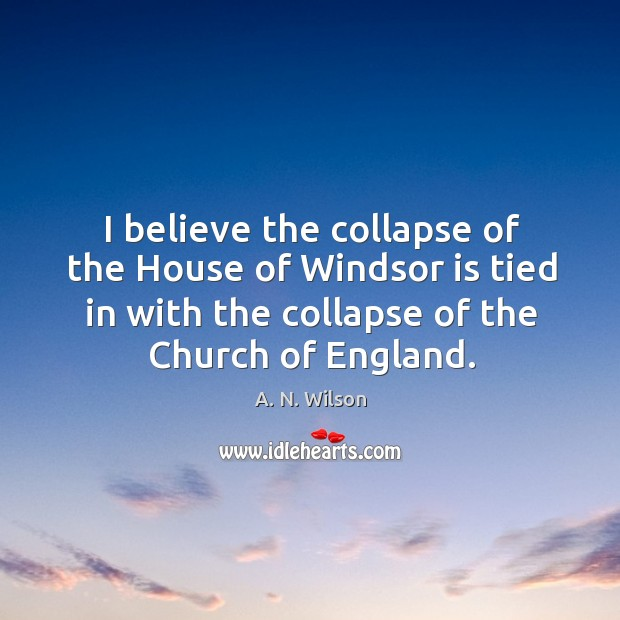 I believe the collapse of the house of windsor is tied in with the collapse of the church of england. Image