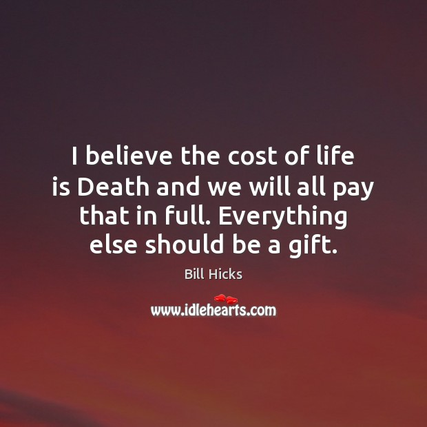 I believe the cost of life is Death and we will all Bill Hicks Picture Quote