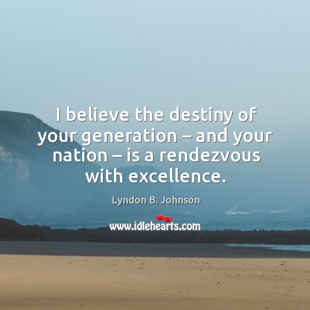 I believe the destiny of your generation – and your nation – is a rendezvous with excellence. Image