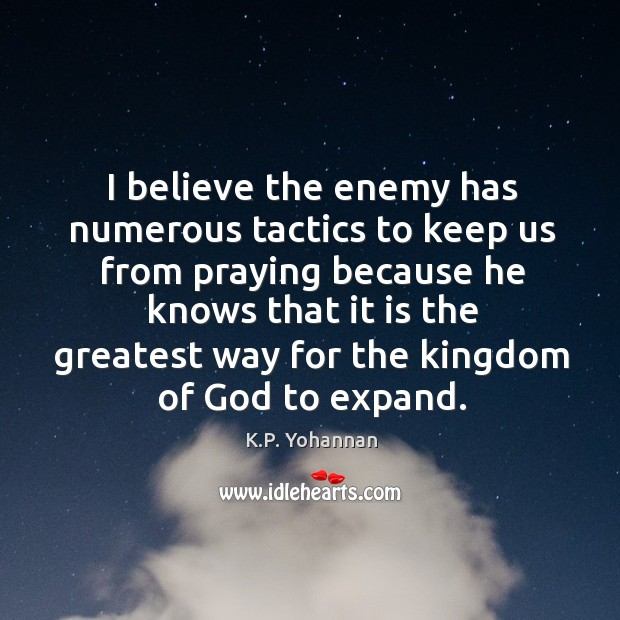 I believe the enemy has numerous tactics to keep us from praying K.P. Yohannan Picture Quote