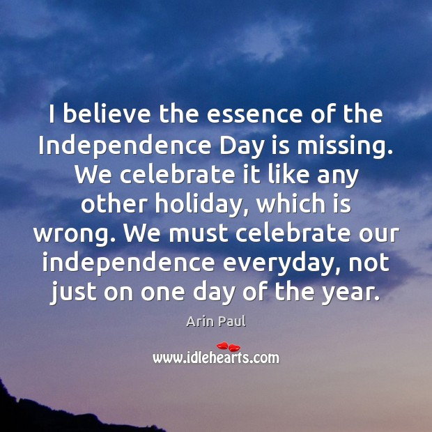 I believe the essence of the Independence Day is missing. We celebrate Independence Day Quotes Image