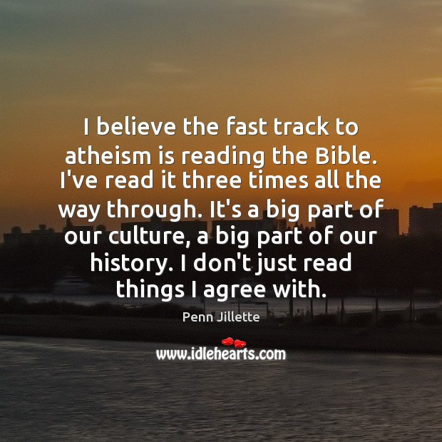 I believe the fast track to atheism is reading the Bible. I've Agree Quotes Image
