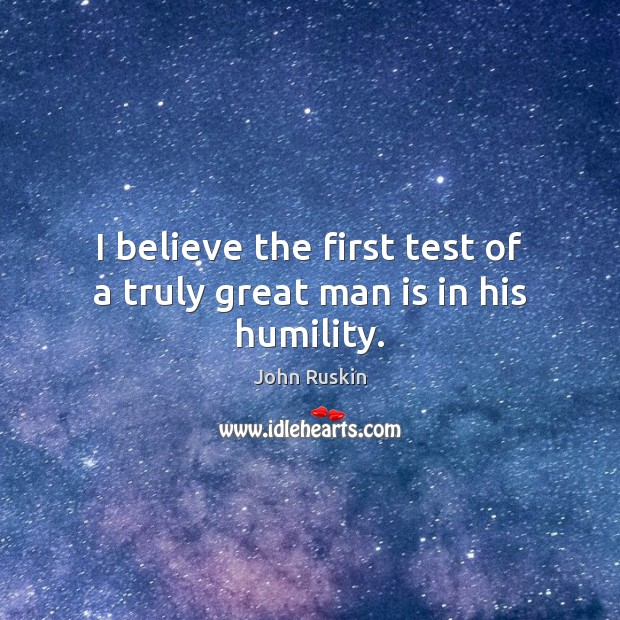 Image, I believe the first test of a truly great man is in his humility.