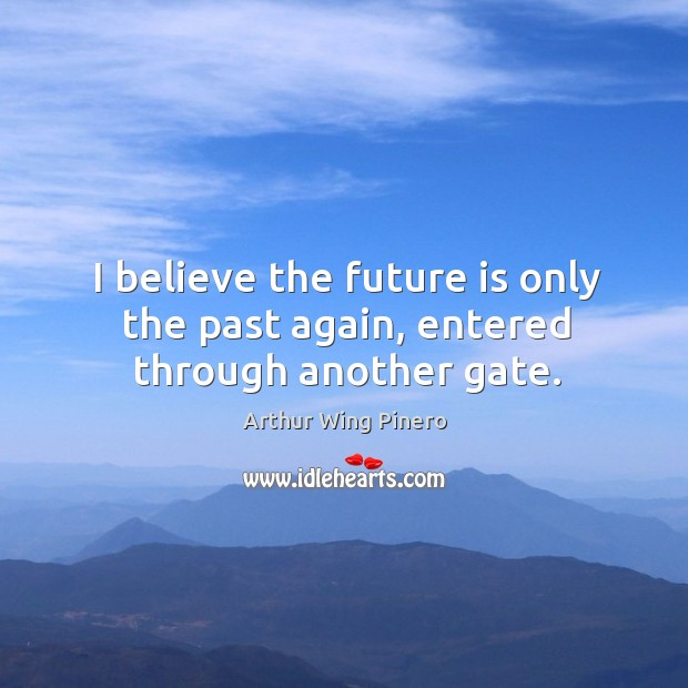 Image, I believe the future is only the past again, entered through another gate.