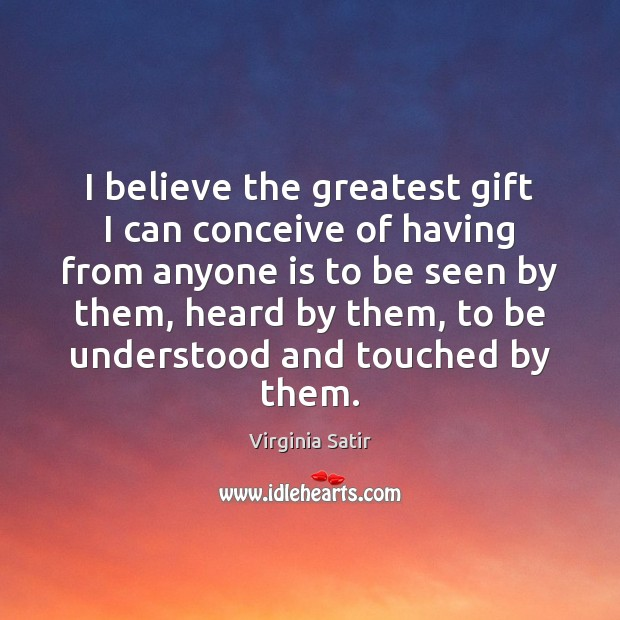 I believe the greatest gift I can conceive of having from anyone Virginia Satir Picture Quote