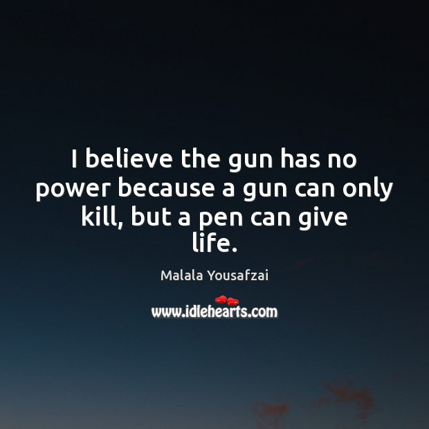 I believe the gun has no power because a gun can only kill, but a pen can give life. Image